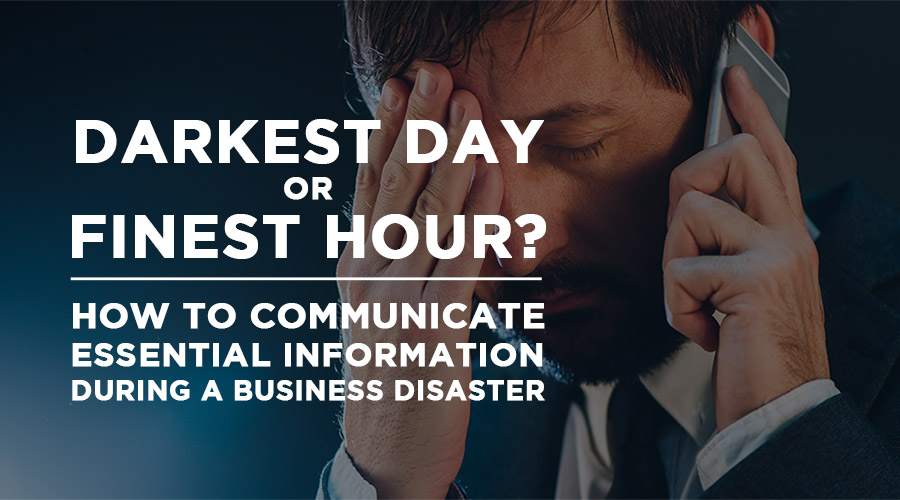 darkest day or finest hour. how to communicate essential information during a business disaster